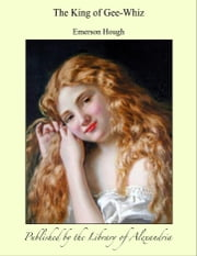 The King of Gee-Whiz ebook by Emerson Hough