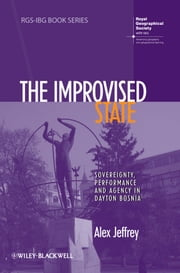 The Improvised State - Sovereignty, Performance and Agency in Dayton Bosnia ebook by Alex Jeffrey