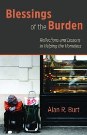 Blessings of the Burden - Reflections and Lessons in Helping the Homeless ebook by Alan R. Burt