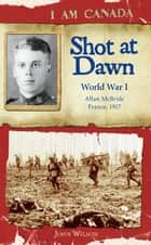 I Am Canada: Shot at Dawn - World War I, Allan McBride, France, 1917 ebook by John Wilson