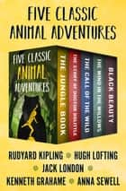 Five Classic Animal Adventures - The Jungle Book, The Story of Doctor Dolittle, The Call of the Wild, The Wind in the Willows, and Black Beauty ebook by