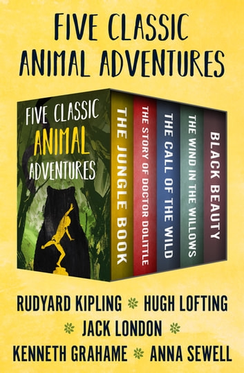 Five Classic Animal Adventures - The Jungle Book, The Story of Doctor Dolittle, The Call of the Wild, The Wind in the Willows, and Black Beauty eBook by Rudyard Kipling,Hugh Lofting,Jack London,Kenneth Grahame,Anna Sewell