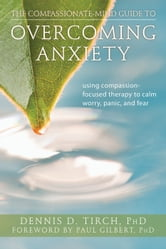 The Compassionate-Mind Guide to Overcoming Anxiety - Using Compassion-Focused Therapy to Calm Worry, Panic, and Fear ebook by Dennis Tirch, PhD