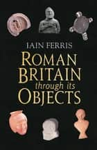 Roman Britain Through it's Objects ebook by Iain Ferris