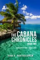 The Cabana Chronicles Book Two Conversations About God - The Cabana Chronicles ebook by John B. Bartholomew