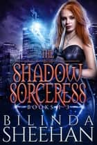 The Shadow Sorceress Books 1-3 - The Shadow Sorceress, #0 ebook by Bilinda Sheehan