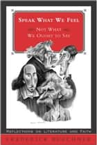 Speak What We Feel - Not What We Ought to Say ebook by Frederick Buechner