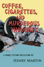 Coffee, Cigarettes, and Murderous Thoughts ebook by Henry Martin