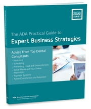 Expert Business Strategies: Advice from Top Dental Consultants - ADA Practical Guide ebook by American Dental Association