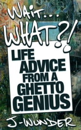 Wait ... What?! - Life Advice From a Ghetto Genius ebook by J-Wunder