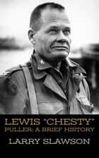 "Lewis ""Chesty"" Puller - A Brief History ebook by Larry Slawson"