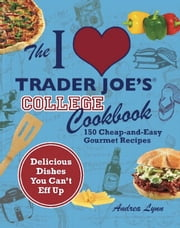 The I Love Trader Joe's College Cookbook - 150 Cheap and Easy Gourmet Recipes ebook by Andrea Lynn