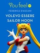 Volevo essere Sailor Moon (Youfeel) ebook by Federica D'Ascani