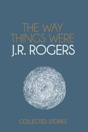 The Way Things Were: Collected Stories ebook by JR Rogers