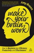 Make Your Brain Work - How to Maximize Your Efficiency, Productivity and Effectiveness ebook by Amy Brann