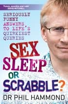 Sex, Sleep or Scrabble - Seriously Funny Answers to Life's Quirkiest Queries ebook by Phil Hammond