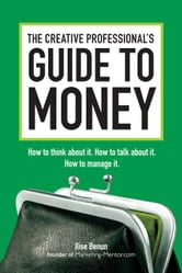 The Creative Professional's Guide to Money: How to Think About It, How to Talk About it, How to Manage It ebook by Benun, Ilise