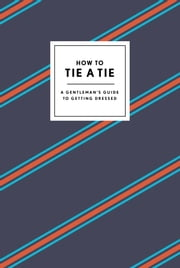 How to Tie a Tie - A Gentleman's Guide to Getting Dressed ebook by Potter Style