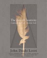 The Zen of Creativity - Cultivating Your Artistic Life ebook by John Daido Loori