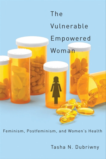 The Vulnerable Empowered Woman - Feminism, Postfeminism, and Women's Health ebook by Professor Tasha N. Dubriwny