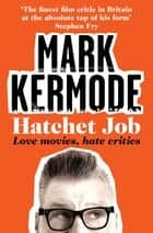 Hatchet Job - Love Movies, Hate Critics ebook by Mark Kermode