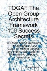 TOGAF The Open Group Architecture Framework 100 Success Secrets: 100 Most Asked Questions - The Missing TOGAF Guide on How to Achieve and Sustain Supe ebook by Raynard, Boyce