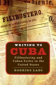 Writing to Cuba - Filibustering and Cuban Exiles in the United States ebook by Rodrigo Lazo