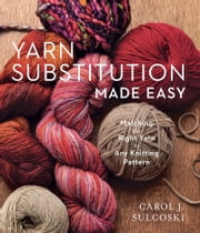 Yarn Substitution Made Easy - Matching the Right Yarn to Any Knitting Pattern ebook by Carol J. Sulcoski