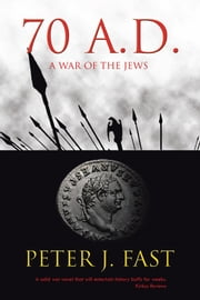 70 A.D. - A War of the Jews ebook by Peter J. Fast