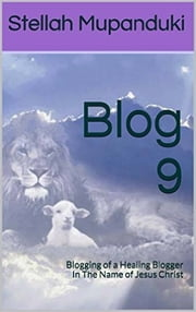 Blog 9 - Blogging of a Healing Blogger In The Name of Jesus Christ ebook by Stellah Mupanduki