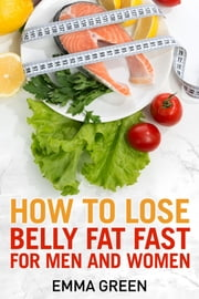 How to Lose Belly Fat Fast For Men and Woman ebook by Emma Green