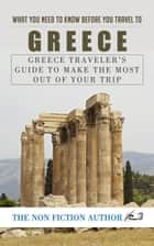 What You Need to Know Before You Travel to Greece - Greece Traveler's Guide to Make the Most Out of Your Trip ebook by The Non Fiction Author