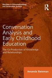 Conversation Analysis and Early Childhood Education - The Co-Production of Knowledge and Relationships ebook by Amanda Bateman