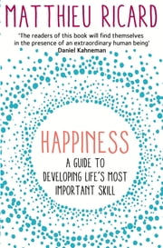 Happiness - A Guide to Developing Life's Most Important Skill ebook by Matthieu Ricard
