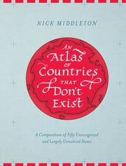 An Atlas of Countries that Don't Exist - A Compendium of Fifty Unrecognized and Largely Unnoticed States ebook by Nick Middleton