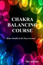 Chakra Balancing Course: Better Health In Six Easy Lessons ebook by The Abbotts
