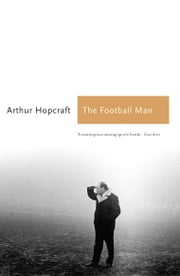 The Football Man - People & Passions in Soccer ebook by Arthur Hopcraft,Michael Parkinson