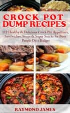 Crock Pot Dump Recipes - 112 Healthy & Delicious Crock Pot Appetizers, Sandwiches, Soups & Super Snacks for Busy People On a Budget! ebook by Raymond James