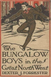 The Bungalow Boys in the Great Northwest ebook by Dexter J. Forrester