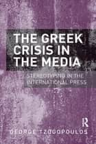 The Greek Crisis in the Media - Stereotyping in the International Press ebook by George Tzogopoulos