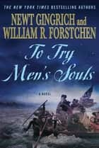 To Try Men's Souls: A Novel of George Washington and the Fight for American Freedom - A Novel of George Washington and the Fight for American Freedom ebook by Newt Gingrich, William R. Forstchen, Albert S. Hanser