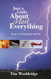 Just A Little About Most Everything: Essays On Technology And Life ebook by Tim Wooldridge