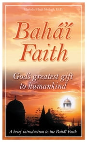 Bahá'í Faith God's Greatest Gift to Humankind ebook by Hushidar Hugh Motlagh