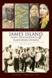 A History of James Island Slave Descendants and Plantation Owners - The Bloodline ebook by Eugene Frazier Sr.
