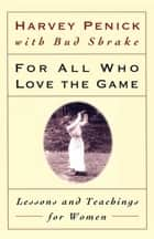 For All Who Love the Game - Lessons and Teachings for Women ebook by Harvey Penick, Bud Shrake