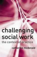 Challenging Social Work ebook by Catherine McDonald