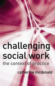 Challenging Social Work - The Institutional Context of Practice ebook by Catherine McDonald