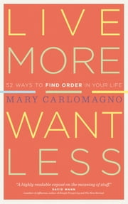 Live More, Want Less - 52 Ways to Find Order in Your Life ebook by Mary Carlomagno