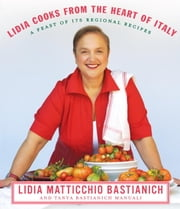 Lidia Cooks from the Heart of Italy - A Feast of 175 Regional Recipes ebook by Lidia Matticchio Bastianich,Tanya Bastianich Manuali