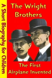 The Wright Brothers : The First Airplane Invented - (A Short Biography for Children) ebook by Best Children's Biographies